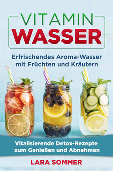 Vitamin Wasser: Erfrischendes Aroma-Wasser mit Früchten und Kräutern. Vitalisierende Detox-Rezepte zum Genießen und Abnehmen von Lara Sommer