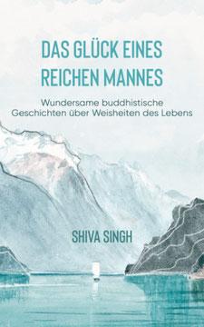 Das Glück eines reichen Mannes - Wundersame buddhistische Geschichten über Weisheiten des Lebens von Shiva Singh