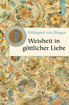 Weisheit in göttlicher Liebe Geschenkbuch Weisheit, Band 7 von Hildegard von Bingen