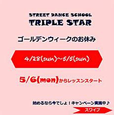 浜松 ダンス スクール Triple Star のゴールデンウィークのお休みのお知らせ。 4月28日~5月5日までが休業日となります。レッスンの開始は、5月6日からとなります。