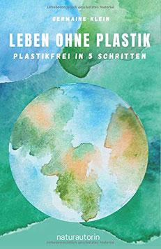 Leben ohne Plastik - Plastikfrei in 5 Schritten: 256 nachhaltige Tipps auf dem Weg zu Zero Waste von Germaine Klein