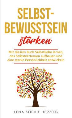 Selbstbewusstsein stärken: Mit diesem Buch Selbstliebe lernen, das Selbstvertrauen aufbauen und eine starke Persönlichkeit entwickeln von Lena Sophie Herzog