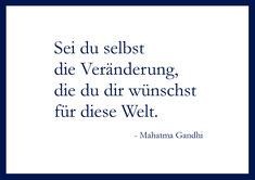 Sei du selbst die Veränderung, die du dir wünschst für diese Welt. - Mahatma Gandhi