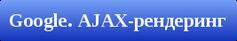 Google. Прямой рендеринг AJAX-страниц