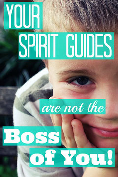 Your Spirit Guides Are Not the Boss of You!