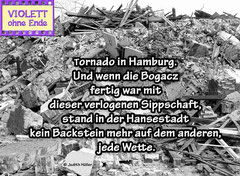 Tornado in Hamburg. And when Bogacz was finished with her lying kin, it was a safe bet that there would be no stone left standing in the Hanseatic city.