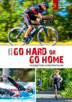 Triathlonbuch: Go hard or go home: Faszinaiton Ultratriathlon