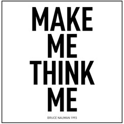 Bruce Nauman Zitat: Make me Think me.