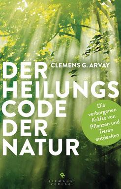 Der Heilungscode der Natur - Die verborgenen Kräfte von Pflanzen und Tieren entdecken von Clemens G. Arvay