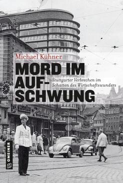 Mord im Aufschwung Stuttgarter Verbrechen im Schatten des Wirtschaftswunders Buch Polizeimuseum Stuttgart Michael Kühner