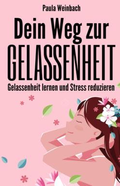 Dein Weg zur Gelassenheit - Gelassenheit lernen und Stress reduzieren von Paula Weinbach