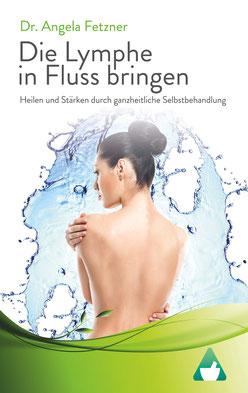 Die Lymphe in Fluss bringen von Dr. Angela Fetzner Heilen und Stärken durch ganzheitliche Selbstbehandlung