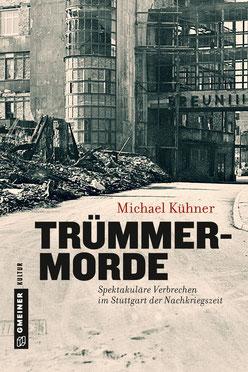 Trümmermorde Spektakuläre Verbrechen im Stuttgartder Nachrkriegszeit Buch Polizeimuseum Stuttgart Michael Kühner