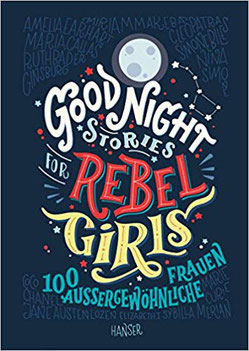 Good Night Stories for Rebel Girls 100 aussergewöhnliche Frauen