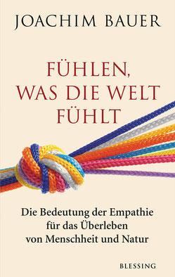 Fühlen, was die Welt fühlt Die Bedeutung der Empathie für das Überleben von Menschheit und Natur von Joachim Bauer