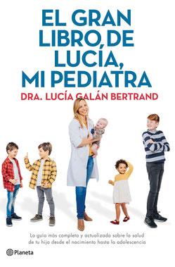 El gran libro de Lucía, mi pediatra - La guía más completa y actualizada sobre la salud de tu hijo desde el nacimiento a la adolescencia de Lucía Galán Bertrand