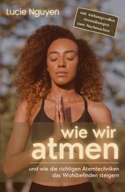 Wie wir atmen und wie die richtigen Atemtechniken das Wohlbefinden steigern - Mit 32 Anti-Stress Atemübungen zur Entspannung und Leistungssteigerung für mehr Energie im Alltag von Lucie Nguyen
