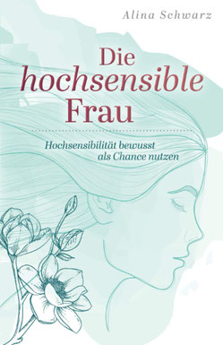 Die hochsensible Frau - Hochsensibilität bewusst als Chance nutzen von Alina Schwarz
