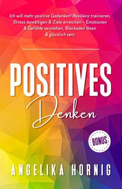 Positives Denken - Ich will mehr positive Gedanken! Resilienz trainieren, Stress bewältigen & Ziele erreichen – Emotionen & Gefühle verstehen, ... glücklich sein (Positive Psychologie, Band 1) von Angelika Hornig