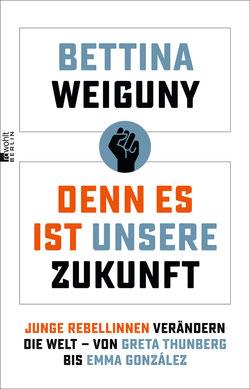 Denn es ist unsere Zukunft von Bettina Weiguny:  Junge Rebellinnen verändern die Welt – von Greta Thunberg bis Emma González