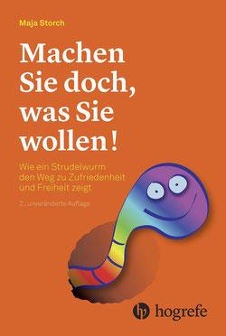 Machen Sie doch, was Sie wollen! von Maja Storch Wie ein Strudelwurm den Weg zu Zufriedenheit und Freiheit zeigt