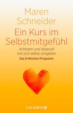 Ein Kurs in Selbstmitgefühl von Maren Schneider Achtsam und liebevoll mit sich selbst umgehen - Achtsamkeit & Selbstmitgefühl