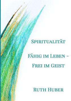 Spiritualität. Fähig im Leben - Frei im Geist von Ruth Huber