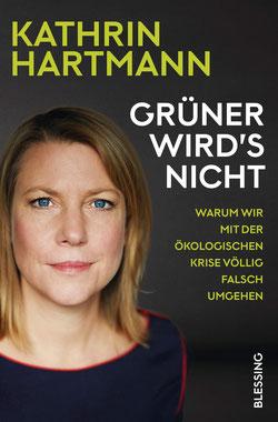 Grüner wird's nicht: Warum wir mit der ökologischen Krise völlig falsch umgehen von Kathrin Hartmann