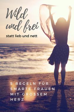 7 Regeln für Frauen mit großem Herz wild und frei statt lieb und nett