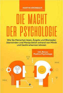 Die Macht der Psychologie - Wie Sie Menschen lesen, Ängste und Blockaden überwinden und Manipulation anhand von Mimik und Gestik erkennen können inkl. Bonus Positive Psychologie von Martin Kronbach