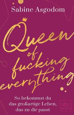 Queen of fucking everything - So bekommst du das großartige Leben, das zu dir passt von Sabine Asgodom