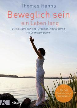 Beweglich sein - ein Leben lang Die heilsame Wirkung körperlicher Bewusstheit von Thomas Hanna - Gesundheit