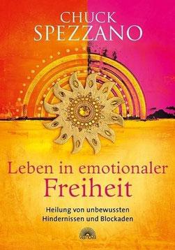 Leben in emotionaler Freiheit - Heilung von unbewussten Hindernissen und Blockaden von Chuck Spezzano - Emotionaler Heilung