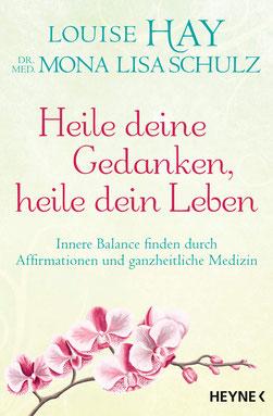 Heile deine Gedanken, heile dein Leben Innere Balance finden durch Affirmationen und ganzheitliche Medizin von Louise Hay und Mona Lisa Schulz