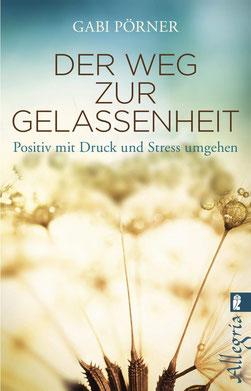 Der Weg zur Gelassenheit - Positiv mit Druck und Stress umgehen von Gabi Pörner