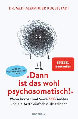 """""""Dann ist das wohl psychosomatisch!"""" - Wenn Körper und Seele SOS senden und die Ärzte einfach nichts finden - Alles zur Psychosomatischen Medizin von Dr. med. Alexander Kugelstadt"""