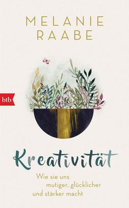 Kreativität - Wie sie uns mutiger, glücklicher und stärker macht von Melanie Raabe