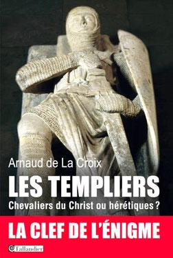 LES TEMPLIERS, Chevaliers du Christ ou hérétiques ? de Arnaud de La Croix