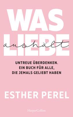Was Liebe aushält - Untreue überdenken. Ein Buch für alle, die jemals geliebt haben von Esther Perel