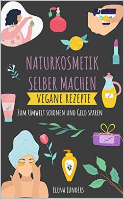 Naturkosmetik Selber Machen: Vegane Rezepte - Zum Umwelt schonen und Geld sparen von Elena Lunders