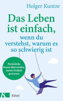 Das Leben ist einfach, wenn du verstehst, warum es so schwierig ist Persönliche Krisen überwinden, innere Freiheit gewinnen von Holger Kuntze