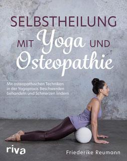 Selbstheilung mit Yoga und Osteopathie von Friederike Reumann Mit osteopathischen Techniken in der Yogapraxis Beschwerden behandeln und Schmerzen lindern