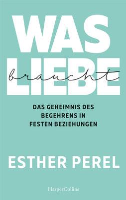Was Liebe braucht - Das Geheimnis des Begehrens in festen Beziehungen von Esther Perel