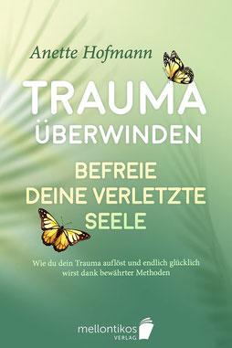 Trauma überwinden Befreie deine verletzte Seele - Wie du dein Trauma auflöst und endlich glücklich wirst dank bewährter Methoden von Anette Hofmann
