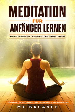 Meditation für Anfänger lernen - Wie du durch meditieren die innere Ruhe findest. Für mehr Achtsamkeit, Gelassenheit & Entspannung Inkl Achtsamkeitsmeditation. Glücklich sein & Positives Denken stärken von My Balance - Buchtipp