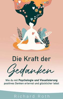 Die Kraft Der Gedanken: Wie Du Mit Psychologie Und Visualisierung Positives Denken Erlernst und Glücklicher Lebst von Richard Roth - Buchtipp