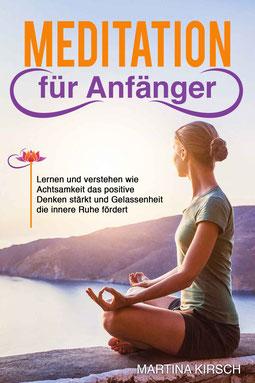 Meditation für Anfänger - Lernen und verstehen wie Achtsamkeit das positive Denken stärkt und Gelassenheit die innere Ruhe fördert von Martina Kirsch