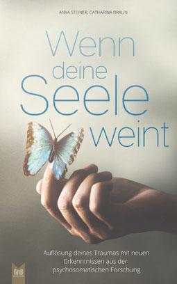 Wenn deine Seele weint Auflösung deines Traumas mit neuen Erkenntnissen aus der psychosomatischen Forschung von Anya Steiner und Catharina Braun