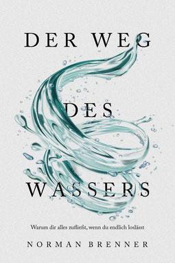 Der Weg des Wassers: Warum dir alles zufließt, wenn du endlich loslässt von Norman Brenner
