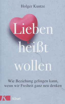 Lieben heißt wollen Wie Beziehung gelingen kann, wenn wir Freiheit ganz neu denken von Holger Kuntze - Psychologie